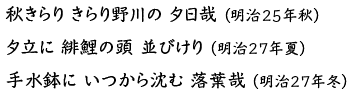 秋きらりきらり野川の夕日哉(明治25年秋)夕立に緋鯉の頭並びけり(明治27年夏)手水鉢にいつから沈む落葉哉(明治27年冬)