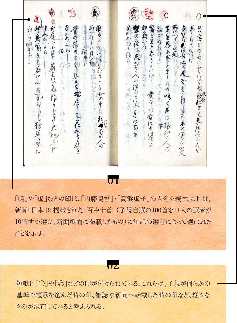 01 「鳴」や「虚」などの印は、「内藤鳴雪」・「高浜虚子」の人名を表す。これは、新聞「日本」に掲載された「百中十首」(子規自選の100首を11人の選者が10首ずつ選び、新聞紙面に掲載したもの)に注記の選者によって選ばれたことを示す。02 短歌に「○」や「○」などの印が付けられている。これらは、子規が何らかの基準で短歌を選んだ時の印、雑誌や新聞へ転載した時の印など、様々なものが混在していると考えられる。